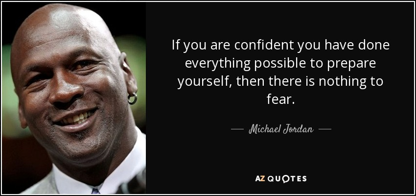 If you are confident you have done everything possible to prepare yourself, then there is nothing to fear. - Michael Jordan