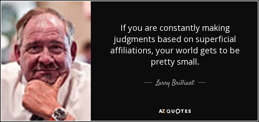 If you are constantly making judgments based on superficial affiliations, your world gets to be pretty small. - Larry Brilliant