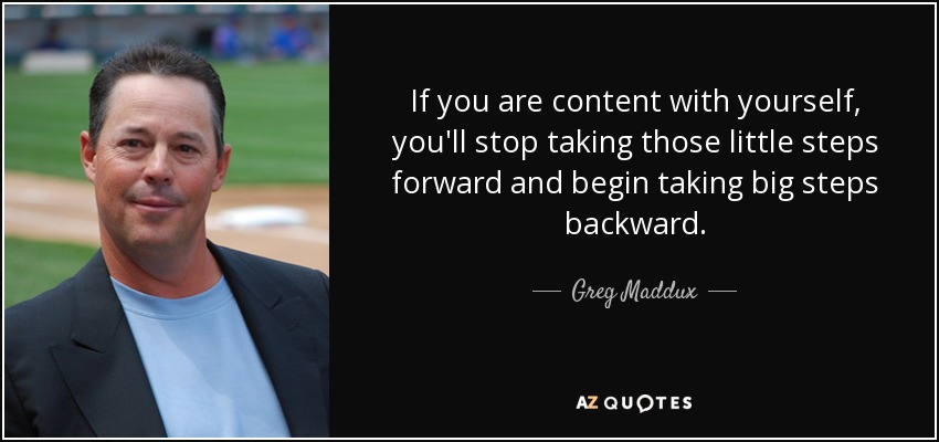 If you are content with yourself, you'll stop taking those little steps forward and begin taking big steps backward. - Greg Maddux