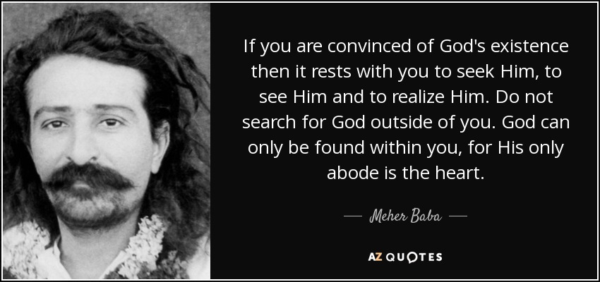 If you are convinced of God's existence then it rests with you to seek Him, to see Him and to realize Him. Do not search for God outside of you. God can only be found within you, for His only abode is the heart. - Meher Baba