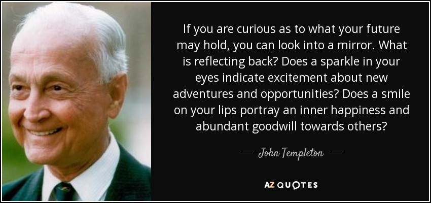 If you are curious as to what your future may hold, you can look into a mirror. What is reflecting back? Does a sparkle in your eyes indicate excitement about new adventures and opportunities? Does a smile on your lips portray an inner happiness and abundant goodwill towards others? - John Templeton