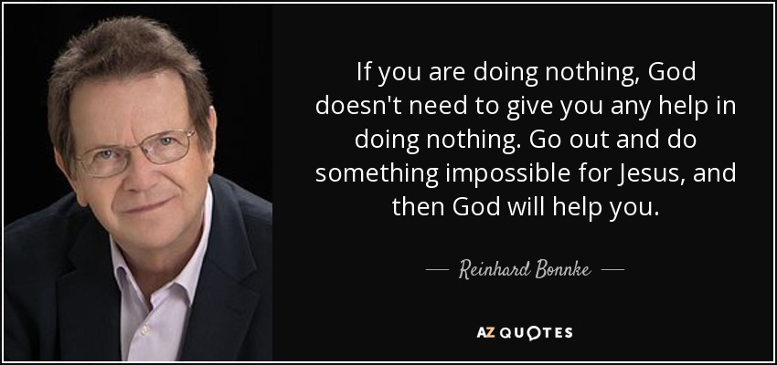 If you are doing nothing, God doesn't need to give you any help in doing nothing. Go out and do something impossible for Jesus, and then God will help you. - Reinhard Bonnke