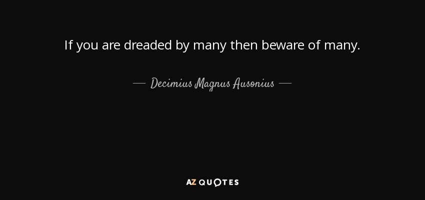 If you are dreaded by many then beware of many. - Decimius Magnus Ausonius