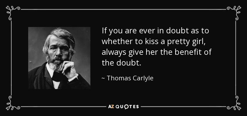 If you are ever in doubt as to whether to kiss a pretty girl, always give her the benefit of the doubt. - Thomas Carlyle