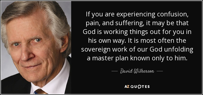 If you are experiencing confusion, pain, and suffering, it may be that God is working things out for you in his own way. It is most often the sovereign work of our God unfolding a master plan known only to him. - David Wilkerson