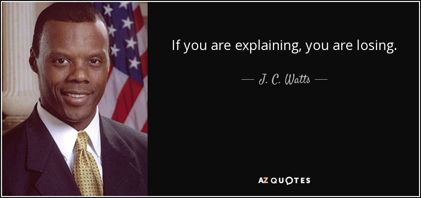 If you are explaining, you are losing. - J. C. Watts