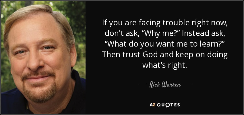 "If you are facing trouble right now, don't ask, ""Why me?"" Instead ask, ""What do you want me to learn?"" Then trust God and keep on doing what's right. - Rick Warren"