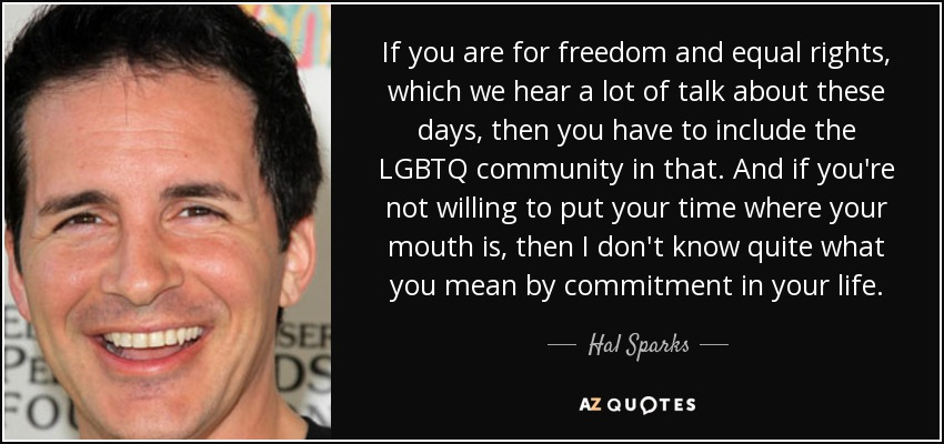If you are for freedom and equal rights, which we hear a lot of talk about these days, then you have to include the LGBTQ community in that. And if you're not willing to put your time where your mouth is, then I don't know quite what you mean by commitment in your life. - Hal Sparks