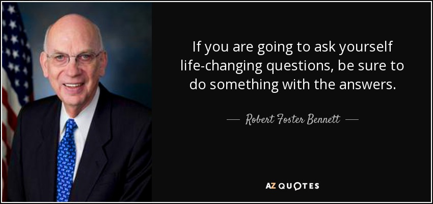 If you are going to ask yourself life-changing questions, be sure to do something with the answers. - Robert Foster Bennett