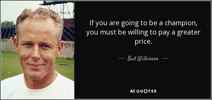 If you are going to be a champion, you must be willing to pay a greater price. - Bud Wilkinson