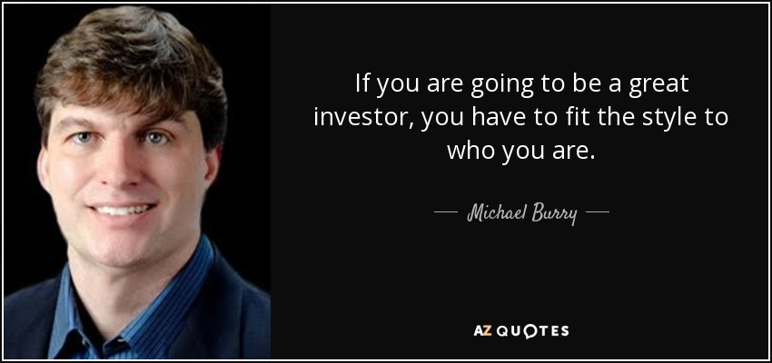 If you are going to be a great investor, you have to fit the style to who you are. - Michael Burry