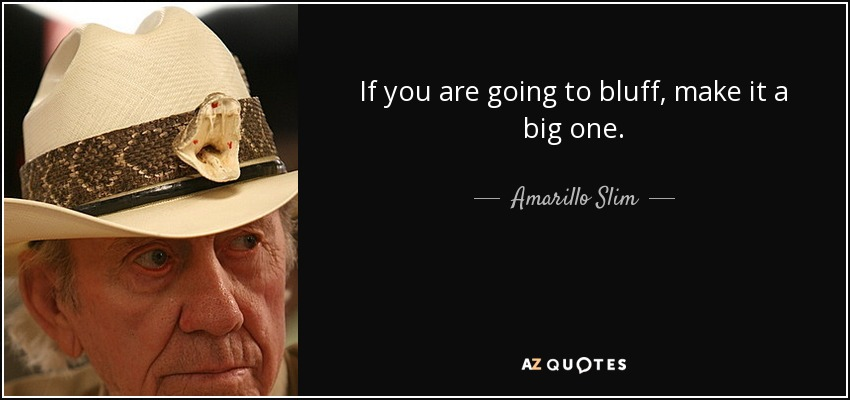 If you are going to bluff, make it a big one. - Amarillo Slim