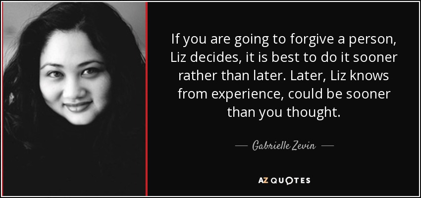 If you are going to forgive a person, Liz decides, it is best to do it sooner rather than later. Later, Liz knows from experience, could be sooner than you thought. - Gabrielle Zevin