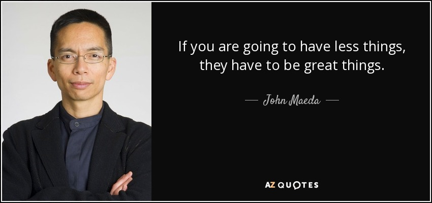 If you are going to have less things, they have to be great things. - John Maeda