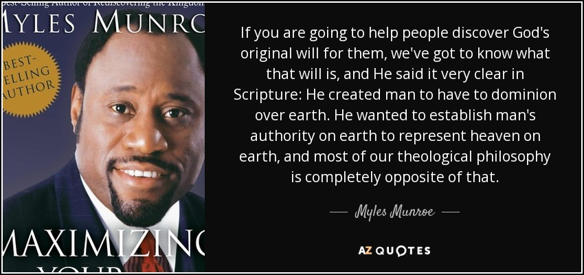 If you are going to help people discover God's original will for them, we've got to know what that will is, and He said it very clear in Scripture: He created man to have to dominion over earth. He wanted to establish man's authority on earth to represent heaven on earth, and most of our theological philosophy is completely opposite of that. - Myles Munroe