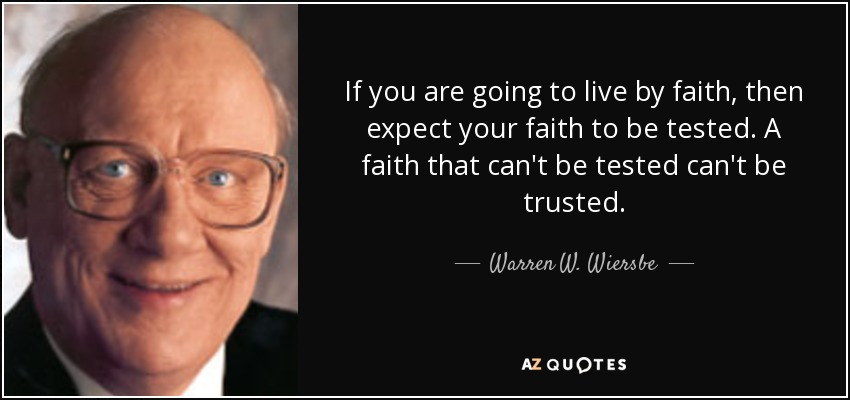 If you are going to live by faith, then expect your faith to be tested. A faith that can't be tested can't be trusted. - Warren W. Wiersbe