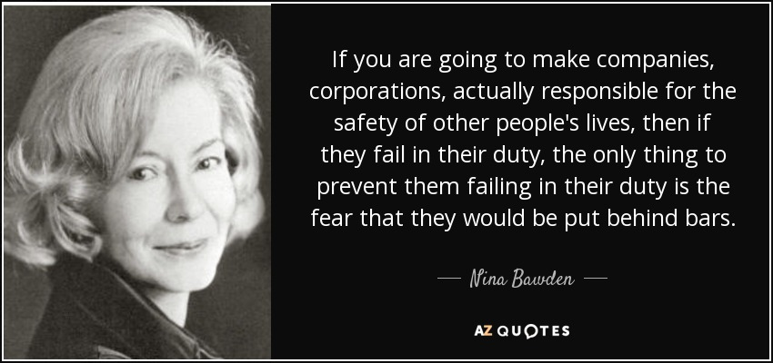 If you are going to make companies, corporations, actually responsible for the safety of other people's lives, then if they fail in their duty, the only thing to prevent them failing in their duty is the fear that they would be put behind bars. - Nina Bawden