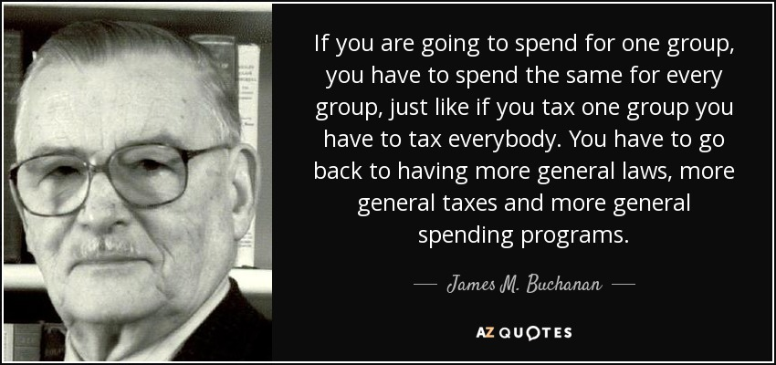 If you are going to spend for one group, you have to spend the same for every group, just like if you tax one group you have to tax everybody. You have to go back to having more general laws, more general taxes and more general spending programs. - James M. Buchanan