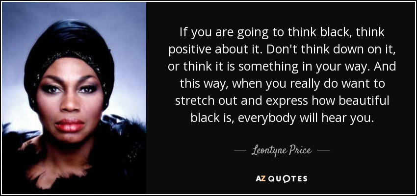 If you are going to think black, think positive about it. Don't think down on it, or think it is something in your way. And this way, when you really do want to stretch out and express how beautiful black is, everybody will hear you. - Leontyne Price