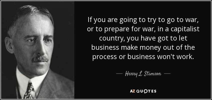If you are going to try to go to war, or to prepare for war, in a capitalist country, you have got to let business make money out of the process or business won't work. - Henry L. Stimson