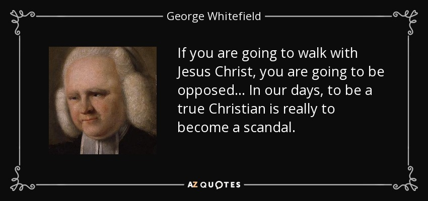 If you are going to walk with Jesus Christ, you are going to be opposed ... In our days, to be a true Christian is really to become a scandal. - George Whitefield