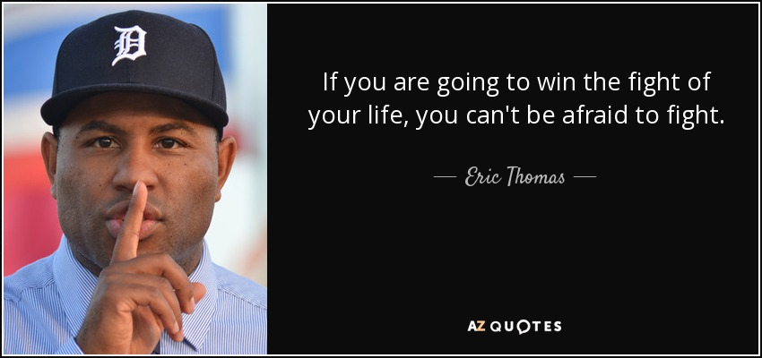 If you are going to win the fight of your life, you can't be afraid to fight. - Eric Thomas