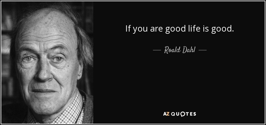 If you are good life is good. - Roald Dahl