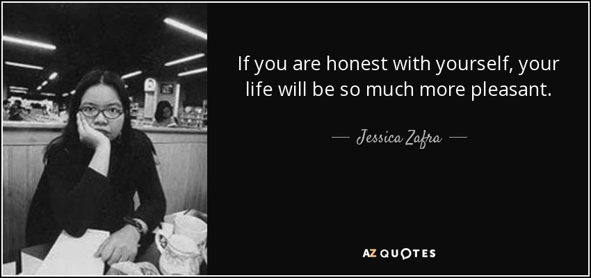 If you are honest with yourself, your life will be so much more pleasant. - Jessica Zafra