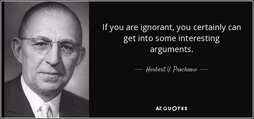 If you are ignorant, you certainly can get into some interesting arguments. - Herbert V. Prochnow