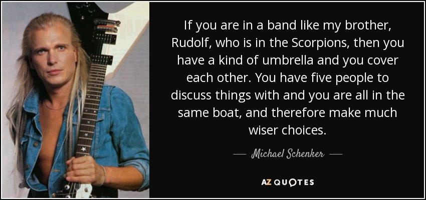 If you are in a band like my brother, Rudolf, who is in the Scorpions, then you have a kind of umbrella and you cover each other. You have five people to discuss things with and you are all in the same boat, and therefore make much wiser choices. - Michael Schenker