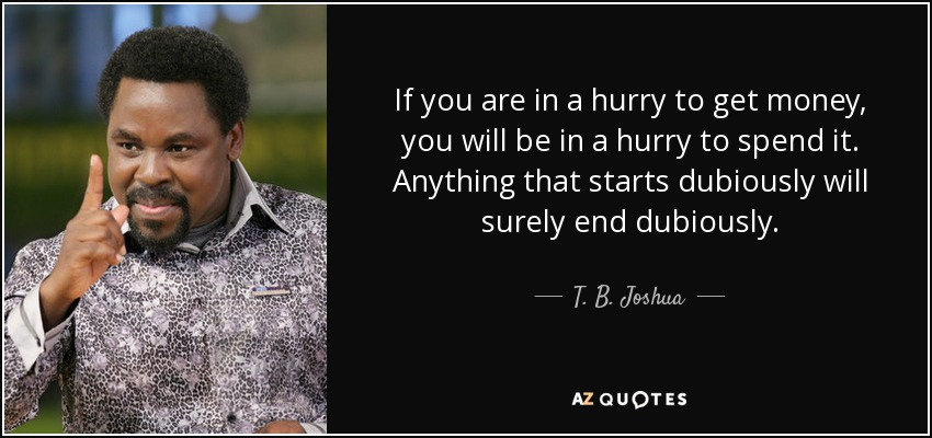If you are in a hurry to get money, you will be in a hurry to spend it. Anything that starts dubiously will surely end dubiously. - T. B. Joshua