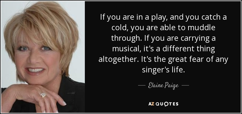 If you are in a play, and you catch a cold, you are able to muddle through. If you are carrying a musical, it's a different thing altogether. It's the great fear of any singer's life. - Elaine Paige