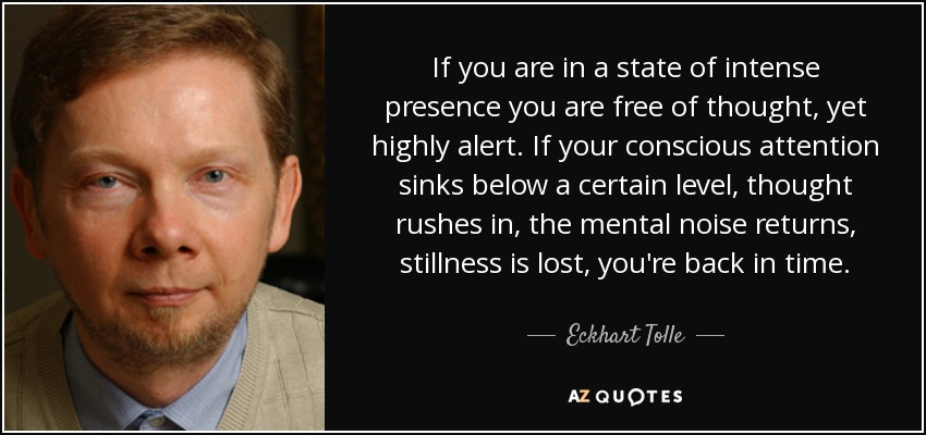 If you are in a state of intense presence you are free of thought, yet highly alert. If your conscious attention sinks below a certain level, thought rushes in, the mental noise returns, stillness is lost, you're back in time. - Eckhart Tolle