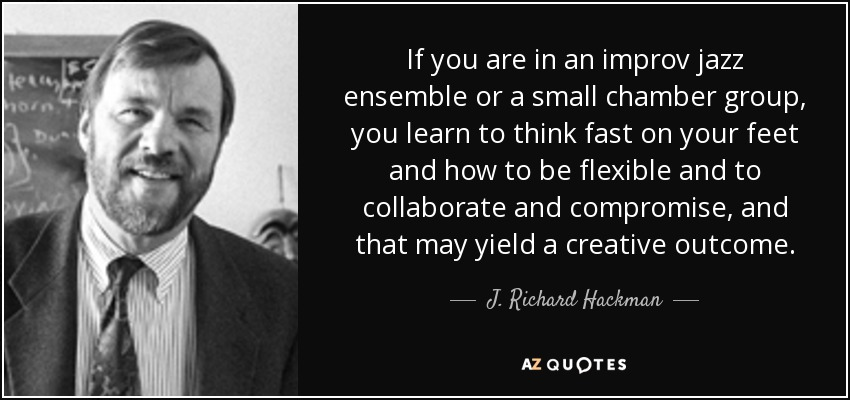 If you are in an improv jazz ensemble or a small chamber group, you learn to think fast on your feet and how to be flexible and to collaborate and compromise, and that may yield a creative outcome. - J. Richard Hackman
