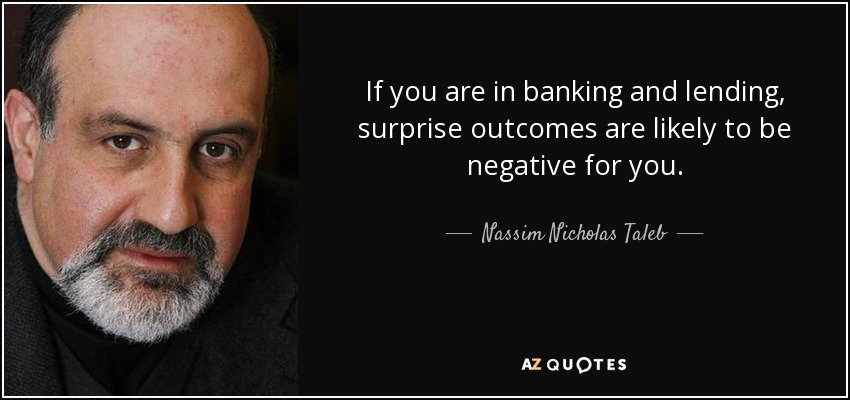 If you are in banking and lending, surprise outcomes are likely to be negative for you. - Nassim Nicholas Taleb
