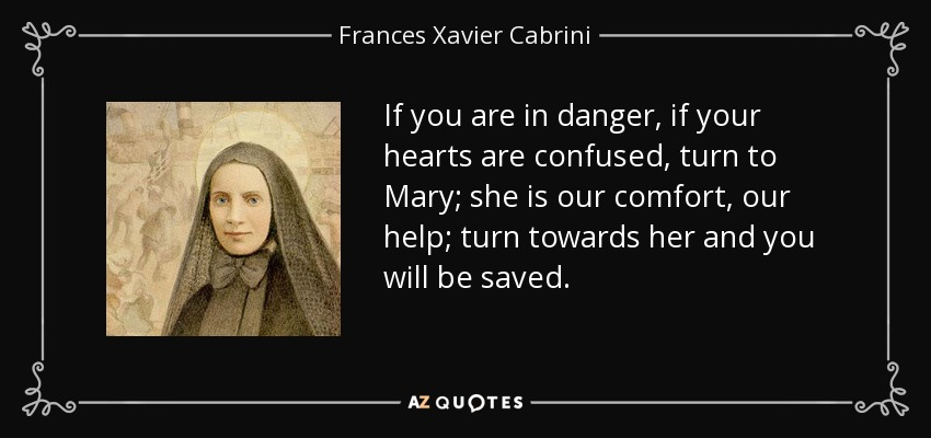 If you are in danger, if your hearts are confused, turn to Mary; she is our comfort, our help; turn towards her and you will be saved. - Frances Xavier Cabrini