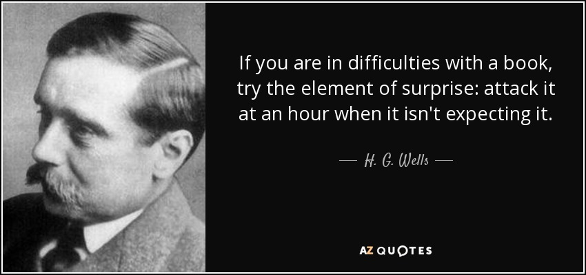 If you are in difficulties with a book, try the element of surprise: attack it at an hour when it isn't expecting it. - H. G. Wells