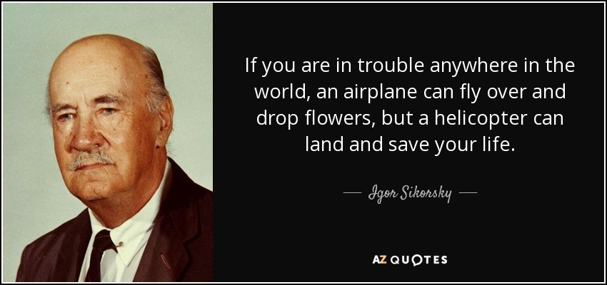 If you are in trouble anywhere in the world, an airplane can fly over and drop flowers, but a helicopter can land and save your life. - Igor Sikorsky