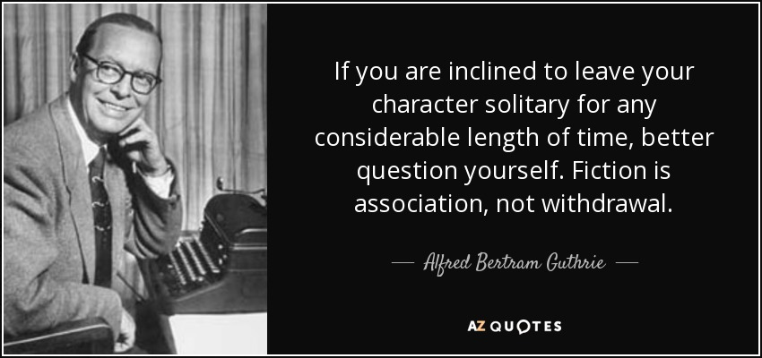 If you are inclined to leave your character solitary for any considerable length of time, better question yourself. Fiction is association, not withdrawal. - Alfred Bertram Guthrie