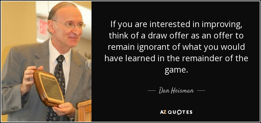 If you are interested in improving, think of a draw offer as an offer to remain ignorant of what you would have learned in the remainder of the game. - Dan Heisman