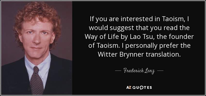 If you are interested in Taoism, I would suggest that you read the Way of Life by Lao Tsu, the founder of Taoism. I personally prefer the Witter Brynner translation. - Frederick Lenz