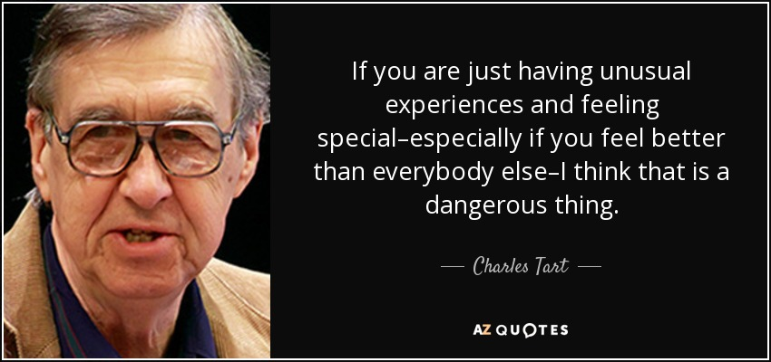 If you are just having unusual experiences and feeling special–especially if you feel better than everybody else–I think that is a dangerous thing. - Charles Tart