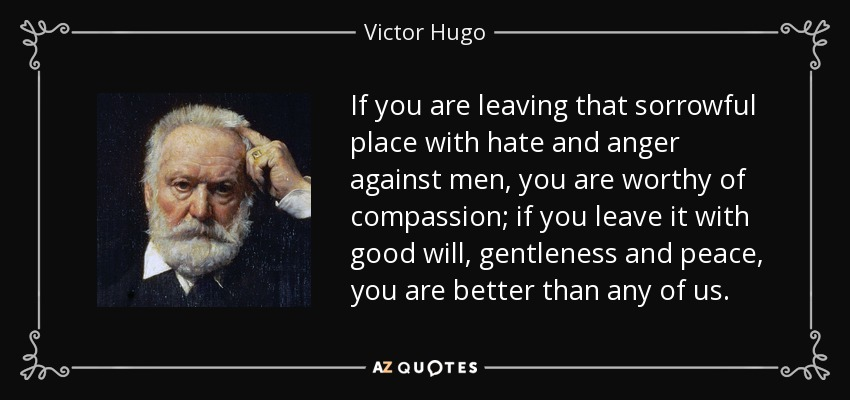 If you are leaving that sorrowful place with hate and anger against men, you are worthy of compassion; if you leave it with good will, gentleness and peace, you are better than any of us. - Victor Hugo