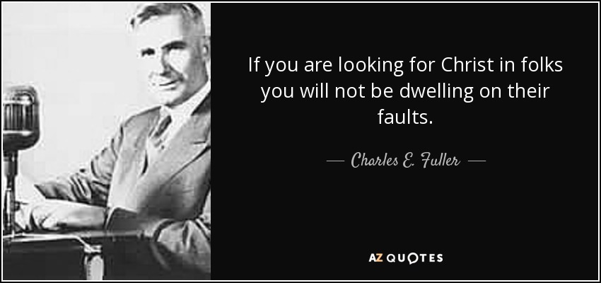 If you are looking for Christ in folks you will not be dwelling on their faults. - Charles E. Fuller