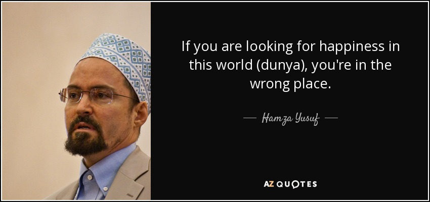 If you are looking for happiness in this world (dunya), you're in the wrong place. - Hamza Yusuf