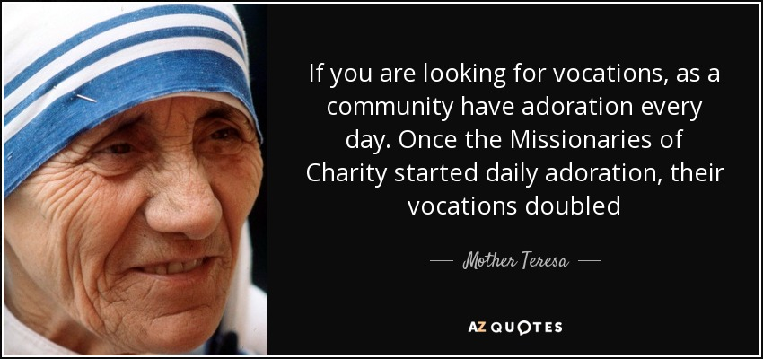If you are looking for vocations, as a community have adoration every day. Once the Missionaries of Charity started daily adoration, their vocations doubled - Mother Teresa