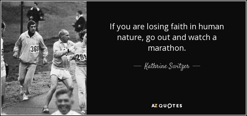 If you are losing faith in human nature, go out and watch a marathon. - Kathrine Switzer