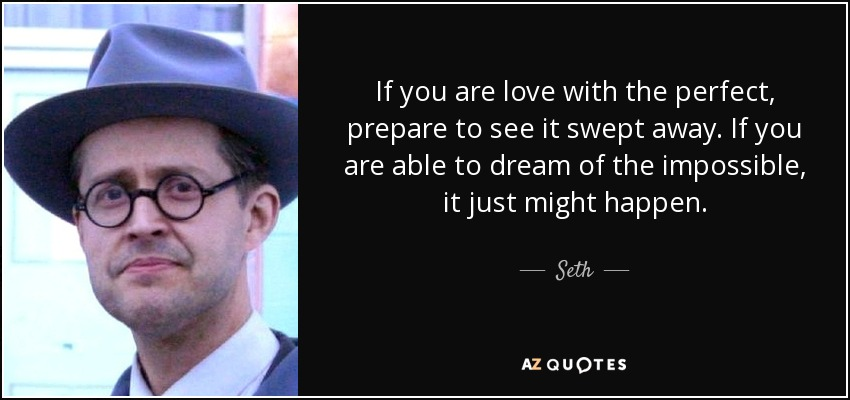 If you are love with the perfect, prepare to see it swept away. If you are able to dream of the impossible, it just might happen. - Seth