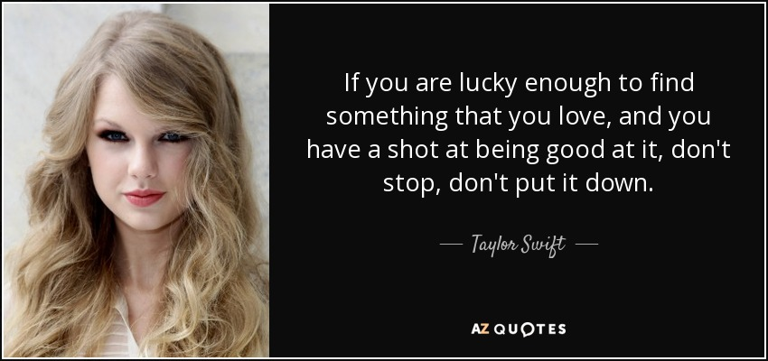 If you are lucky enough to find something that you love, and you have a shot at being good at it, don't stop, don't put it down. - Taylor Swift