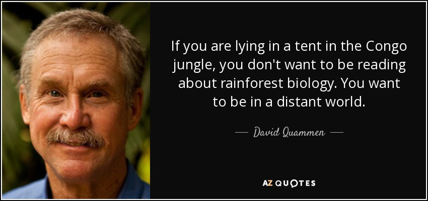 If you are lying in a tent in the Congo jungle, you don't want to be reading about rainforest biology. You want to be in a distant world. - David Quammen